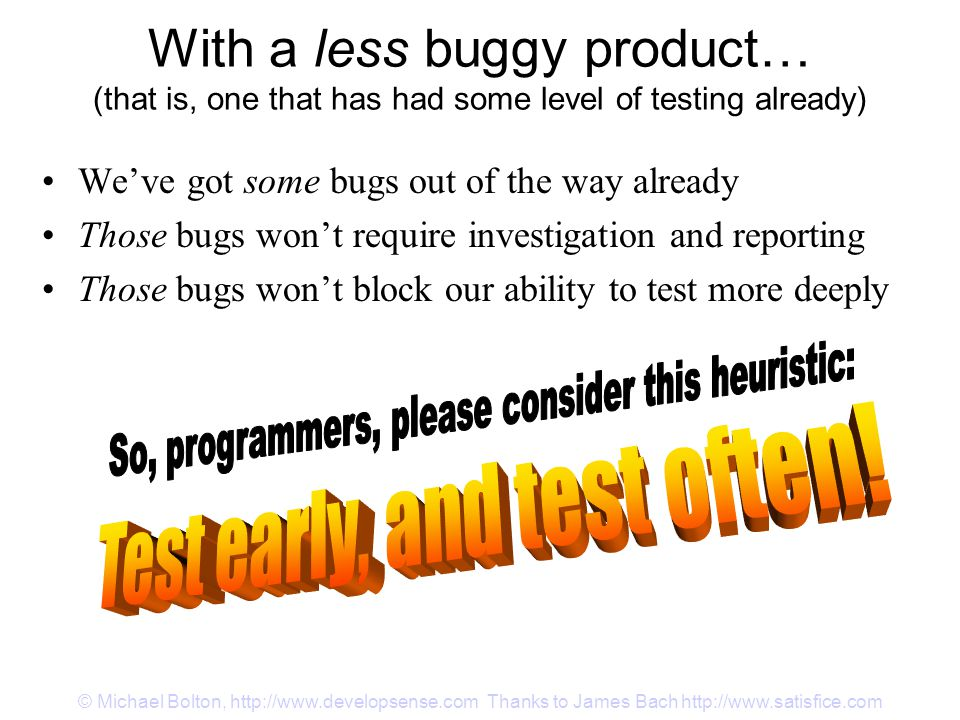 © Michael Bolton, http://www.developsense.com Thanks to James Bach http://www.satisfice.com With a less buggy product… (that is, one that has had some level of testing already) We've got some bugs out of the way already Those bugs won't require investigation and reporting Those bugs won't block our ability to test more deeply