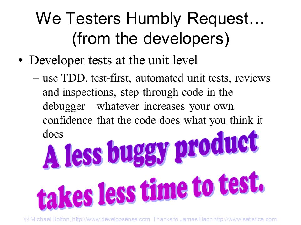 Developer tests at the unit level –use TDD, test-first, automated unit tests, reviews and inspections, step through code in the debugger—whatever increases your own confidence that the code does what you think it does We Testers Humbly Request… (from the developers)