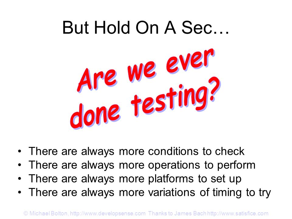 © Michael Bolton, http://www.developsense.com Thanks to James Bach http://www.satisfice.com But Hold On A Sec… There are always more conditions to check There are always more operations to perform There are always more platforms to set up There are always more variations of timing to try