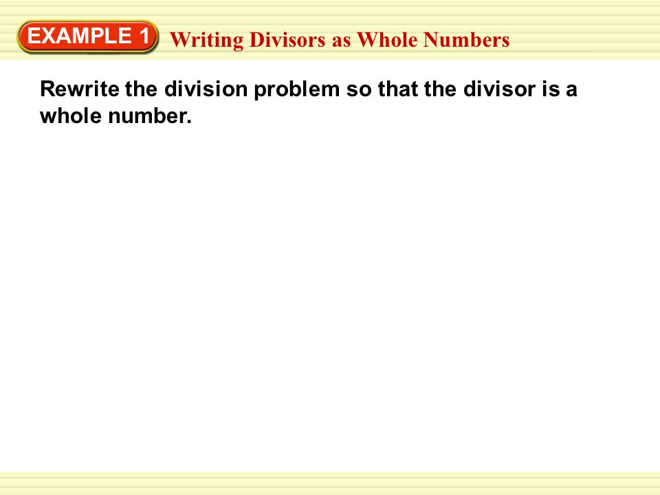 EXAMPLE 1 Writing Divisors as Whole Numbers Rewrite the division problem so that the divisor is a whole number.