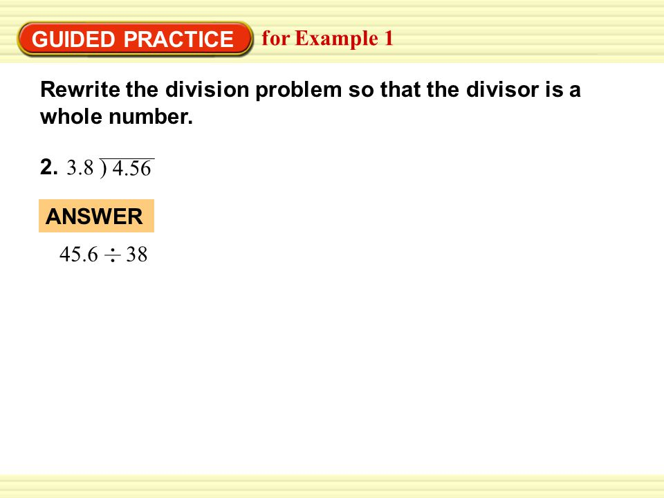 GUIDED PRACTICE for Example 1 2. ANSWER 45.6 38 Rewrite the division problem so that the divisor is a whole number. 3.8 ) 4.56