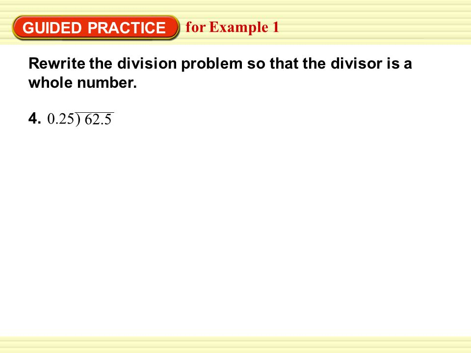 GUIDED PRACTICE for Example 1 4. Rewrite the division problem so that the divisor is a whole number. 0.25 ) 62.5