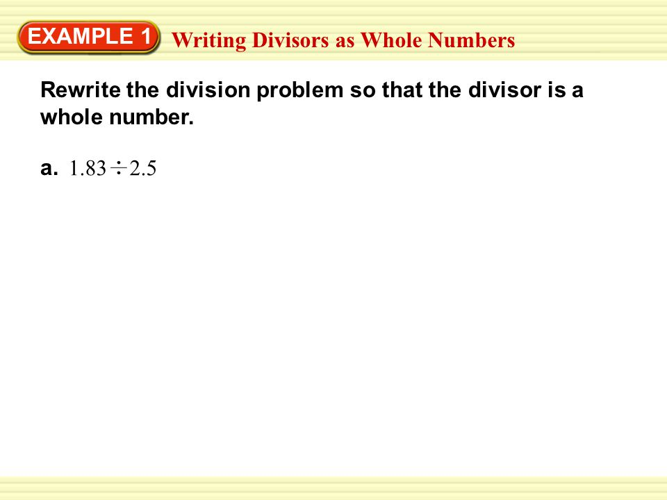 EXAMPLE 1 Writing Divisors as Whole Numbers Rewrite the division problem so that the divisor is a whole number. a. 1.83 2.5