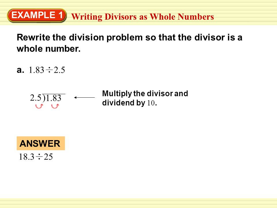EXAMPLE 1 Writing Divisors as Whole Numbers Rewrite the division problem so that the divisor is a whole number. a. 1.83 2.5 2.5 Multiply the divisor a