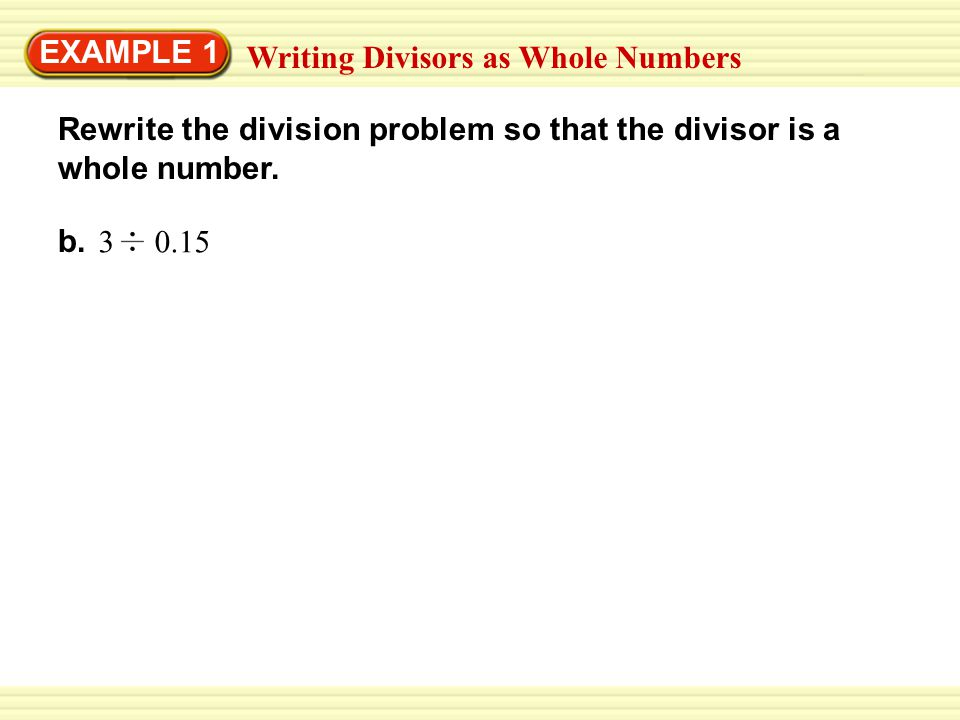 EXAMPLE 1 Writing Divisors as Whole Numbers Rewrite the division problem so that the divisor is a whole number. b. 3 0.15