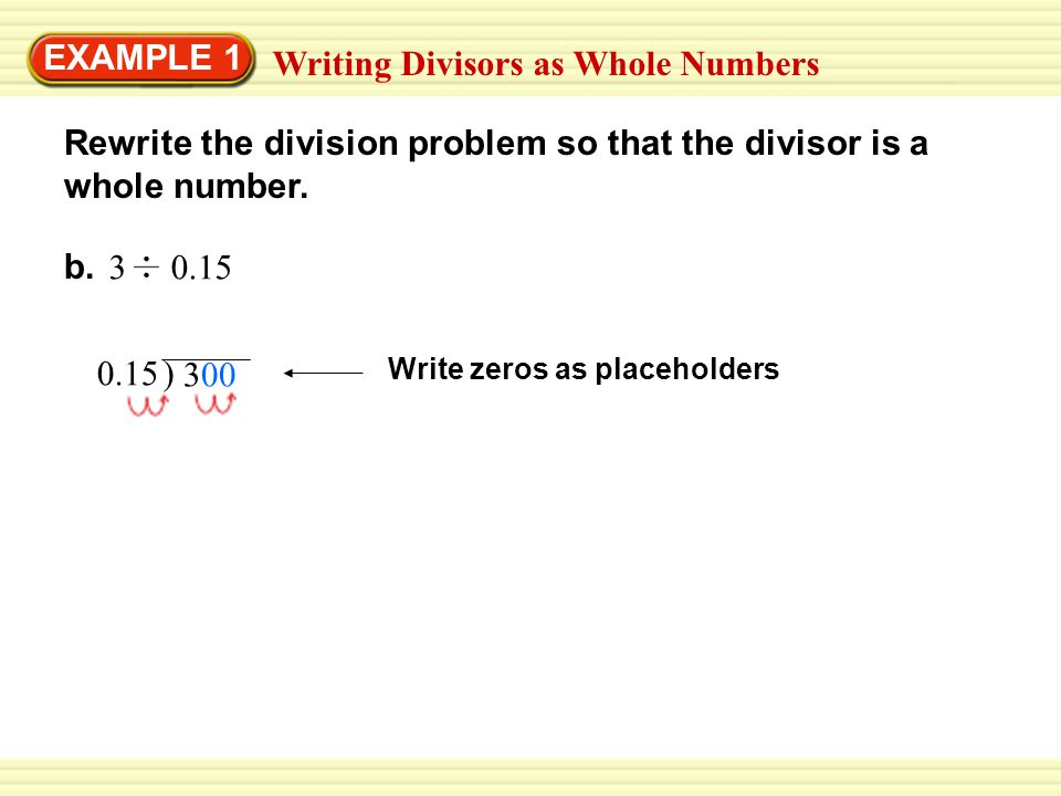 EXAMPLE 1 Writing Divisors as Whole Numbers Rewrite the division problem so that the divisor is a whole number. b. 3 0.15 0.15 Write zeros as placehol