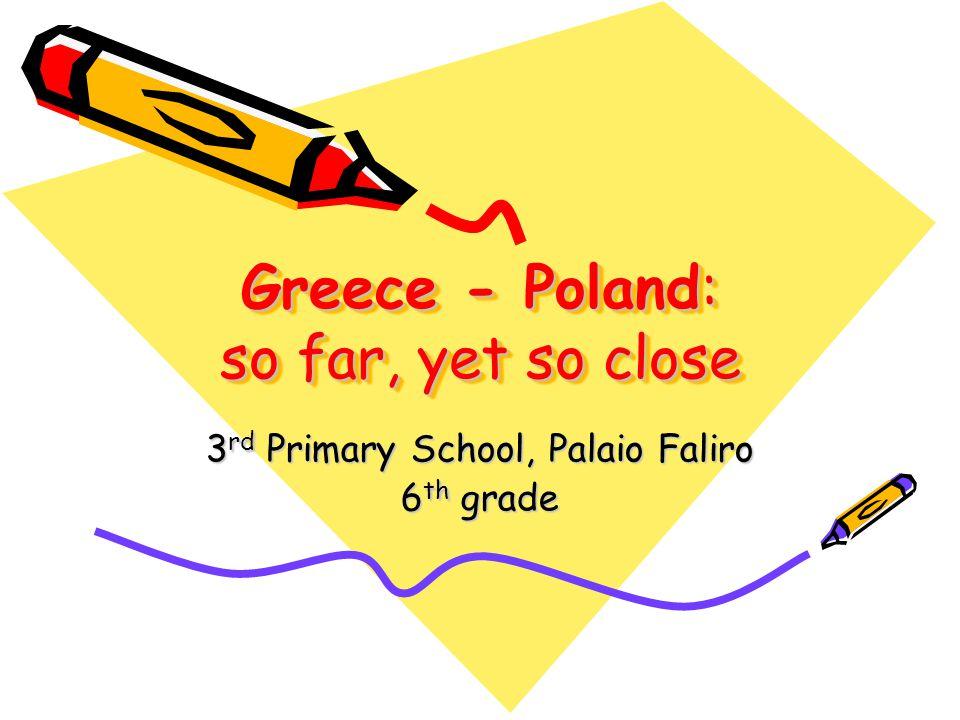 Greece - Poland: so far, yet so close 3 rd Primary School, Palaio Faliro 6 th grade