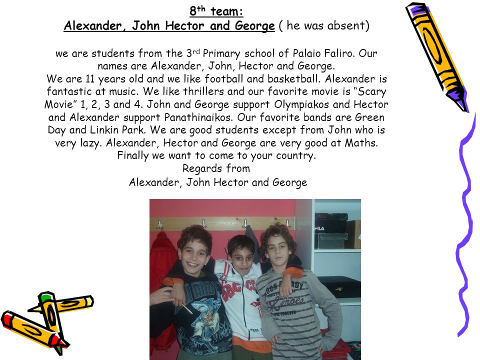8 th team: Alexander, John Hector and George ( he was absent) we are students from the 3 rd Primary school of Palaio Faliro.