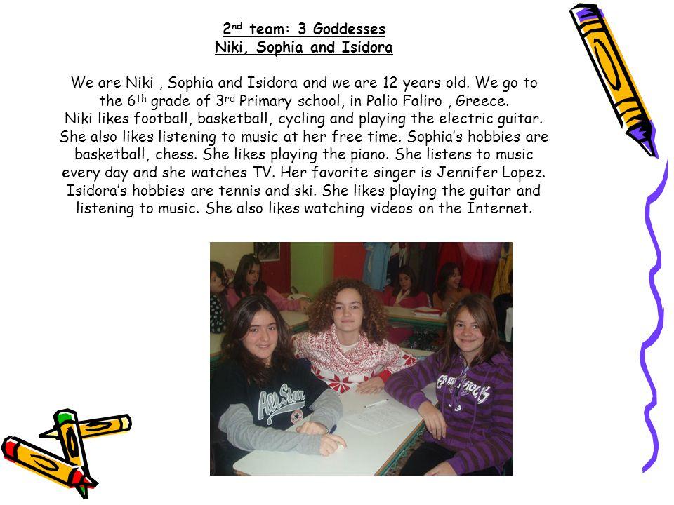 2 nd team: 3 Goddesses Niki, Sophia and Isidora We are Niki, Sophia and Isidora and we are 12 years old.