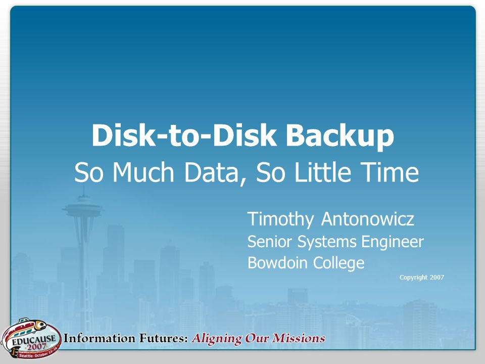 Disk-to-Disk Backup So Much Data, So Little Time Timothy Antonowicz Senior Systems Engineer Bowdoin College Copyright 2007