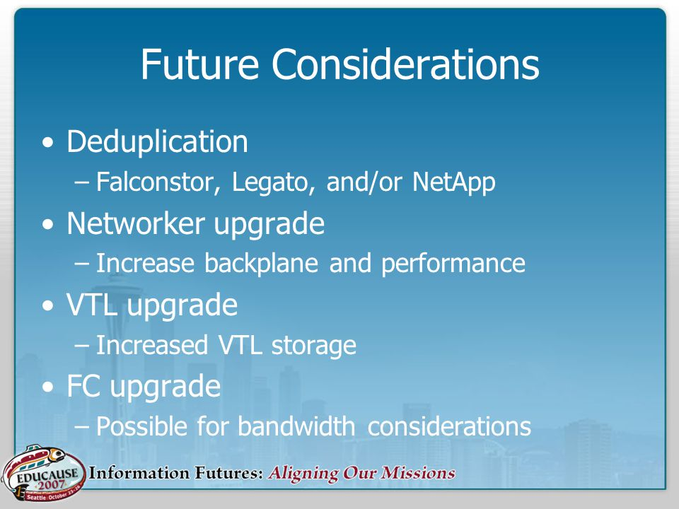 Future Considerations Deduplication –Falconstor, Legato, and/or NetApp Networker upgrade –Increase backplane and performance VTL upgrade –Increased VTL storage FC upgrade –Possible for bandwidth considerations