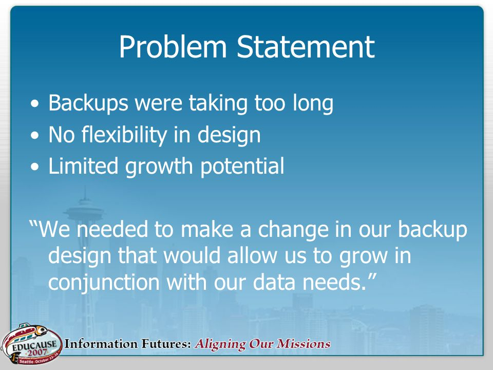 Problem Statement Backups were taking too long No flexibility in design Limited growth potential We needed to make a change in our backup design that would allow us to grow in conjunction with our data needs.