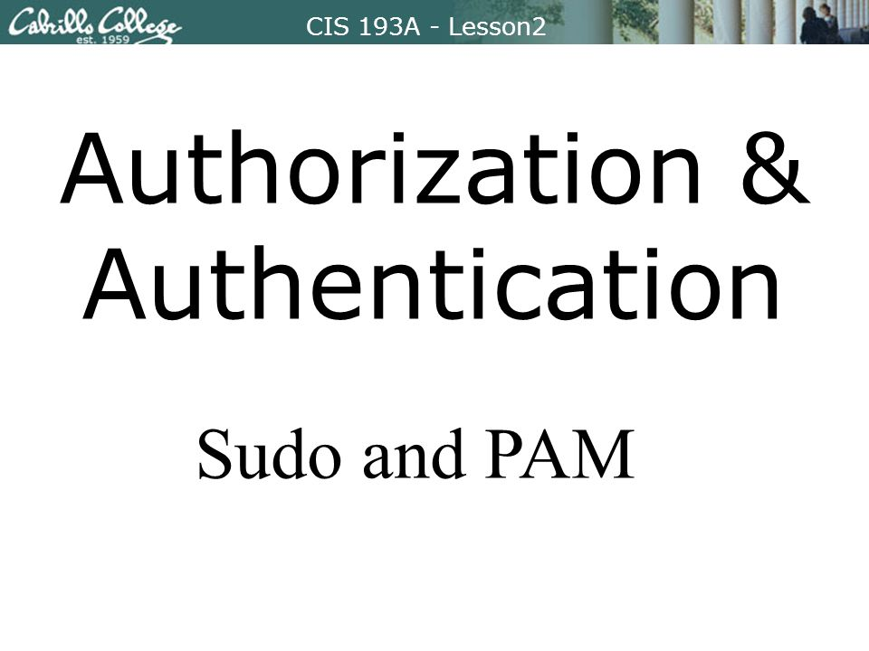 CIS 193A – Lesson2CIS 193A - Lesson2 Authorization & Authentication Sudo and PAM