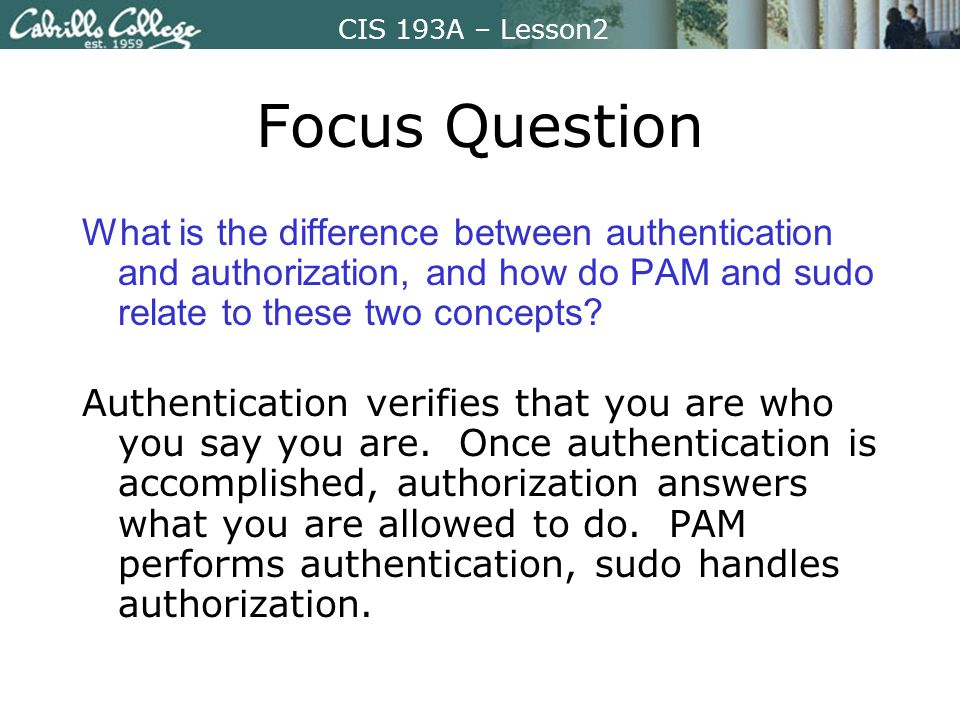 CIS 193A – Lesson2 Focus Question What is the difference between authentication and authorization, and how do PAM and sudo relate to these two concepts.