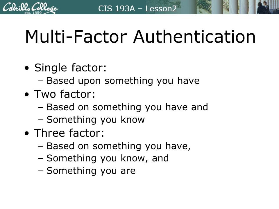 CIS 193A – Lesson2 Multi-Factor Authentication Single factor: –Based upon something you have Two factor: –Based on something you have and –Something you know Three factor: –Based on something you have, –Something you know, and –Something you are