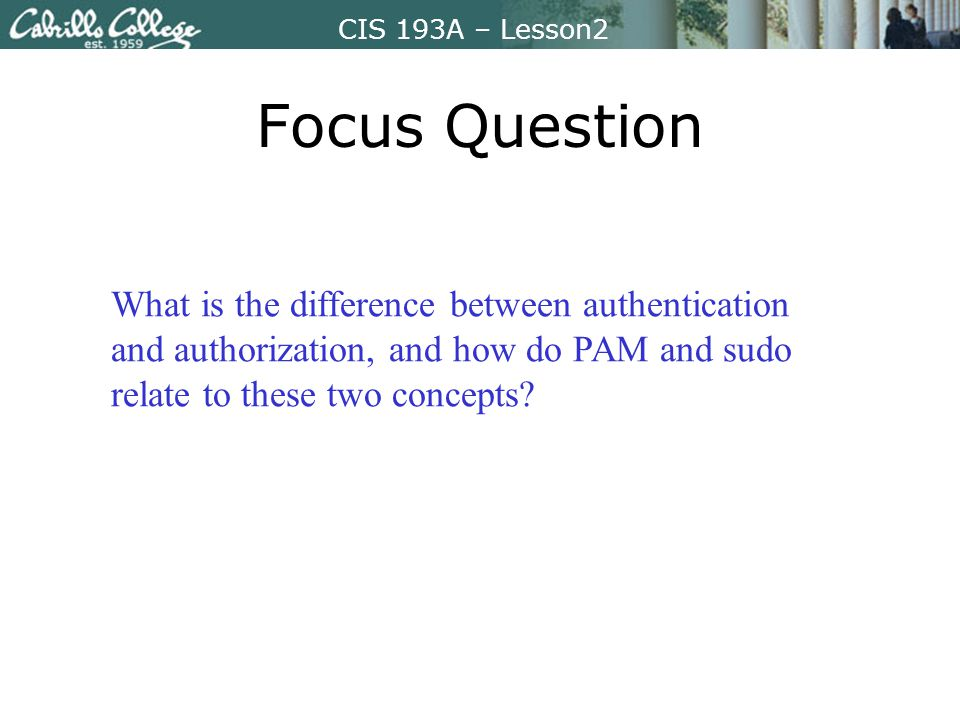 CIS 193A – Lesson2 Focus Question What is the difference between authentication and authorization, and how do PAM and sudo relate to these two concepts