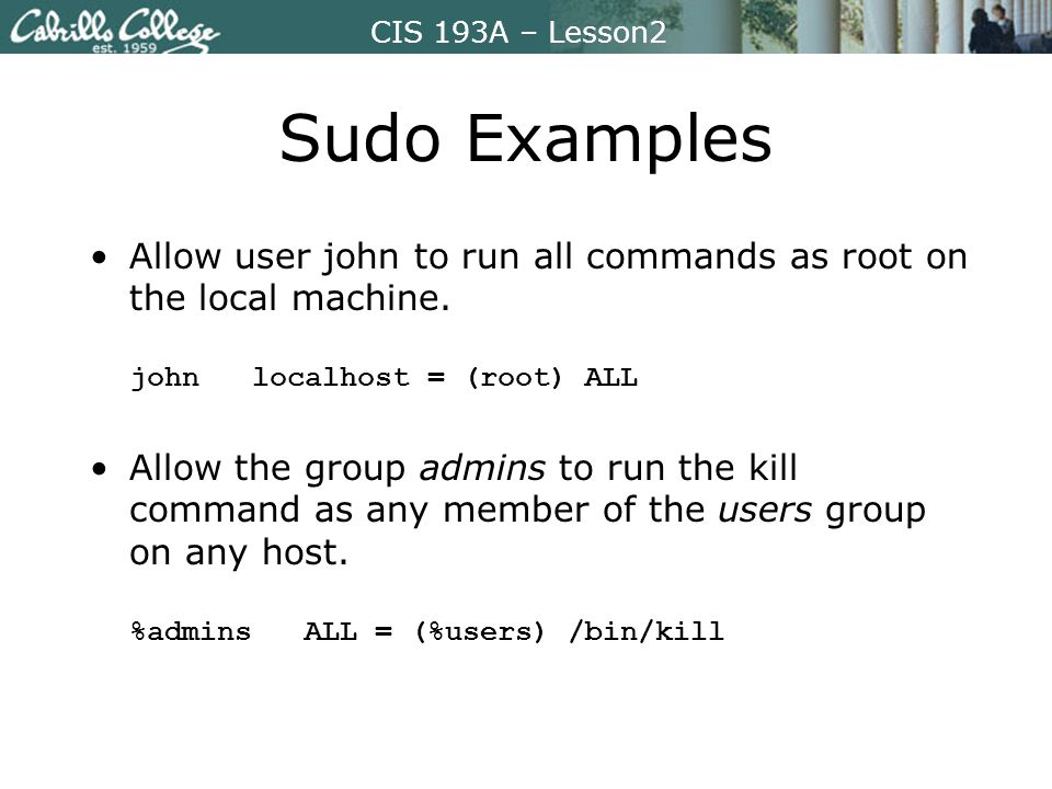 CIS 193A – Lesson2 Sudo Examples Allow user john to run all commands as root on the local machine.