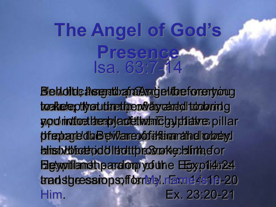 The Angel of God's Presence And the Angel of God, who went before the camp of Israel, moved and went behind them; and the pillar of cloud went from before them and stood behind them.