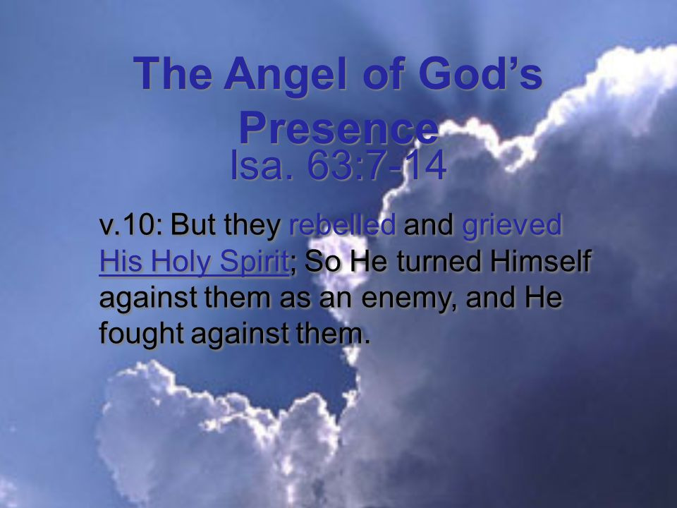 The Angel of God's Presence v.10: But they rebelled and grieved His Holy Spirit; So He turned Himself against them as an enemy, and He fought against them.