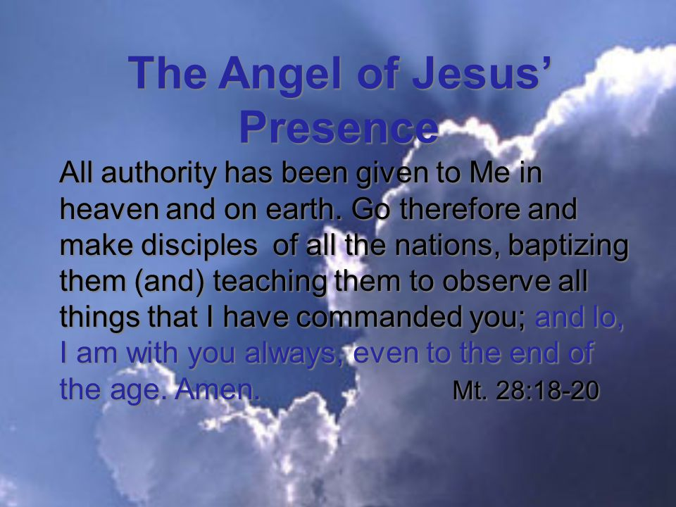 The Angel of Jesus' Presence All authority has been given to Me in heaven and on earth.