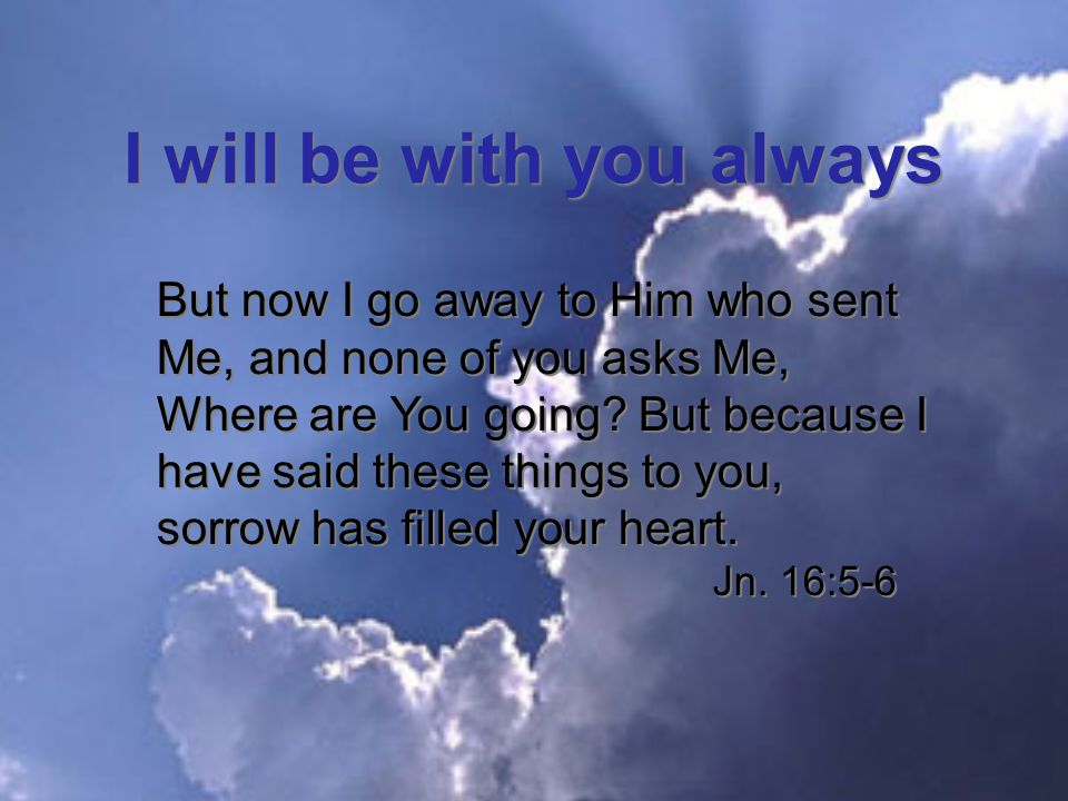 I will be with you always But now I go away to Him who sent Me, and none of you asks Me, Where are You going.