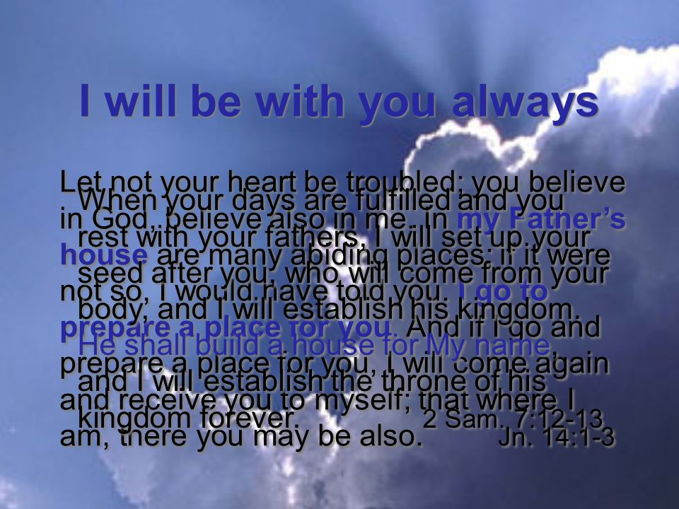I will be with you always Let not your heart be troubled; you believe in God, believe also in me.