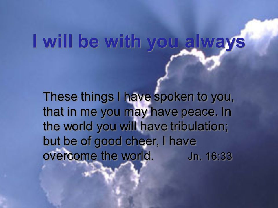 I will be with you always These things I have spoken to you, that in me you may have peace.