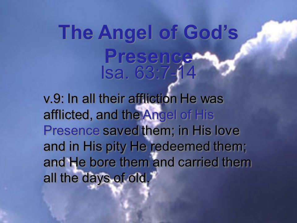 The Angel of God's Presence v.9: In all their affliction He was afflicted, and the Angel of His Presence saved them; in His love and in His pity He redeemed them; and He bore them and carried them all the days of old.