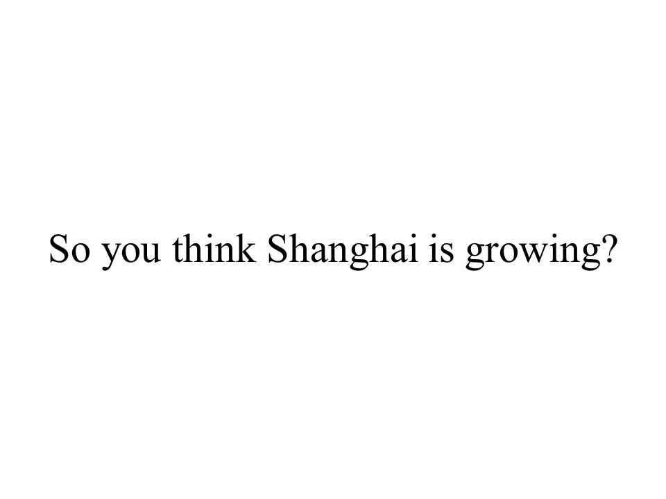 So you think Shanghai is growing