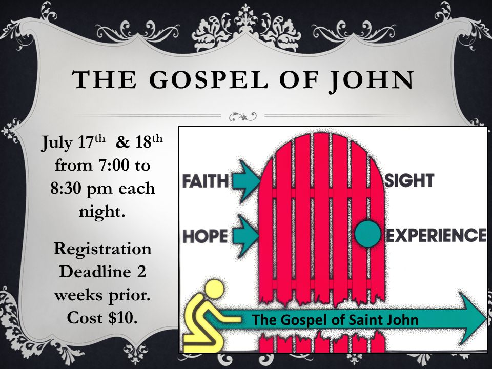 THE GOSPEL OF JOHN The Gospel of Saint John July 17 th & 18 th from 7:00 to 8:30 pm each night.