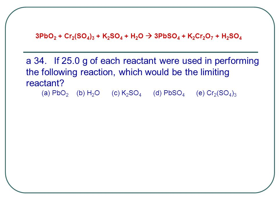 a 34.If 25.0 g of each reactant were used in performing the following reaction, which would be the limiting reactant? (a) PbO 2 (b) H 2 O (c) K 2 SO 4
