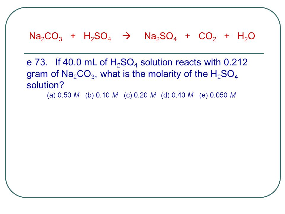 e 73.If 40.0 mL of H 2 SO 4 solution reacts with 0.212 gram of Na 2 CO 3, what is the molarity of the H 2 SO 4 solution? (a) 0.50 M (b) 0.10 M (c) 0.2