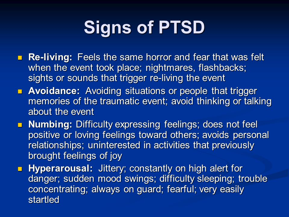 Signs of PTSD Re-living: Feels the same horror and fear that was felt when the event took place; nightmares, flashbacks; sights or sounds that trigger