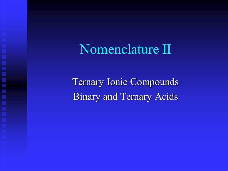 Ternary Ionic Compounds Metal cation with polyatomic anion Na 2 SO 4 sodium Polyatomic cation with polyatomic anion NH 4 NO 3 ammonium Polyatomic cation with monatomic anion NH 4 Clammonium >2 elementscation with an anion sodium sulfateNa 2 SO 4 Metal cation with polyatomic anion sodium sulfate Polyatomic cation with monatomic anion NH 4 Cl ammonium chloride Polyatomic cation with polyatomic anion NH 4 NO 3 ammonium nitrate Polyatomic cation with polyatomic anion NH 4 NO 3 ammonium nitrate Polyatomic cation with polyatomic anion NH 4 NO 3