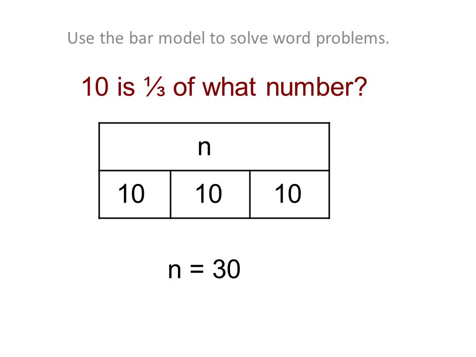 Use the bar model to solve word problems. 10 n = 30 10 n 10 is ⅓ of what number 10
