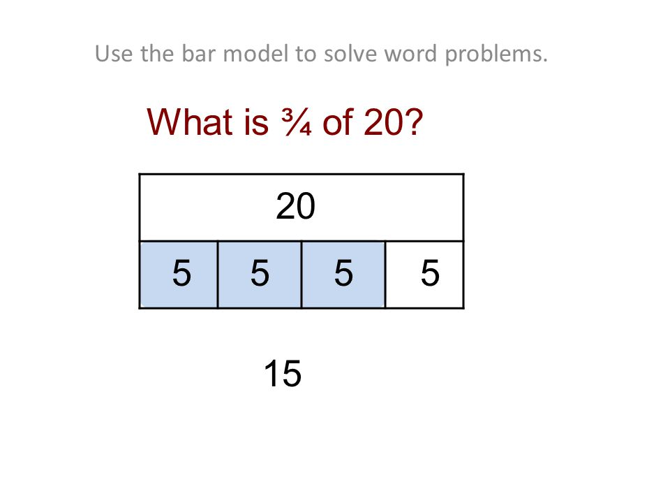 Use the bar model to solve word problems. 20 55 What is ¾ of 20 15 55