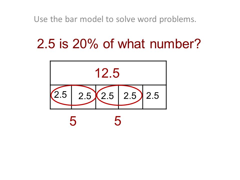 Use the bar model to solve word problems. 2.5 is 20% of what number 5 2.5 5 12.5