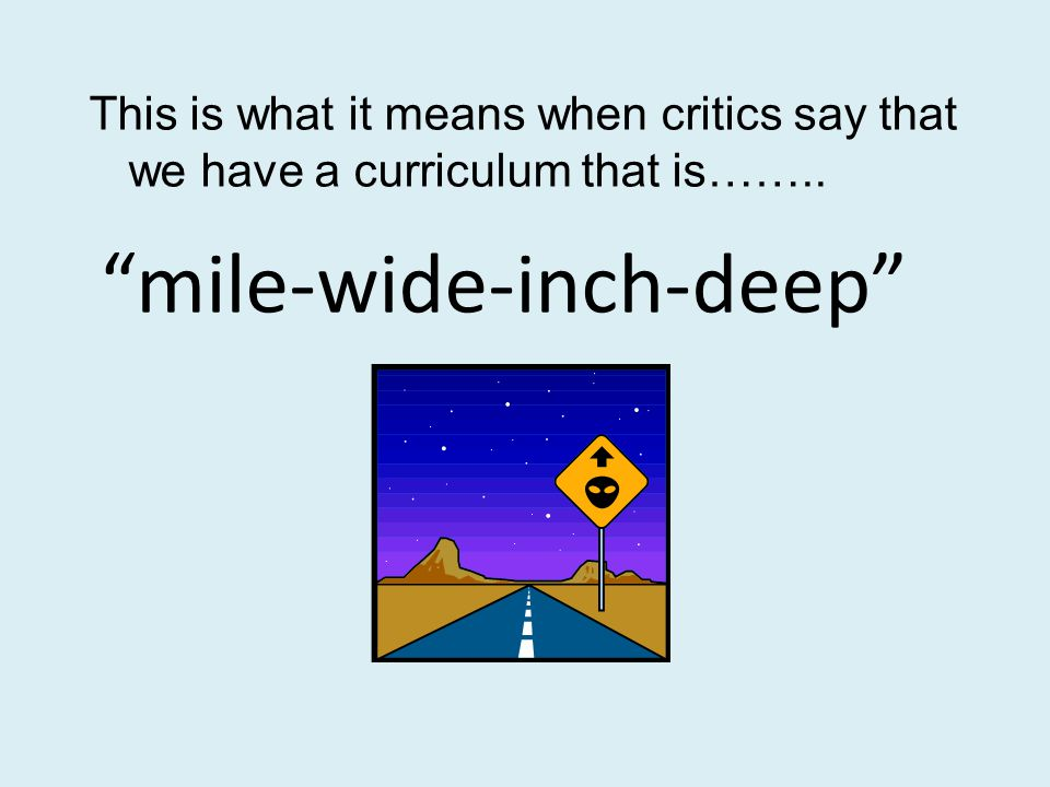 mile-wide-inch-deep This is what it means when critics say that we have a curriculum that is……..