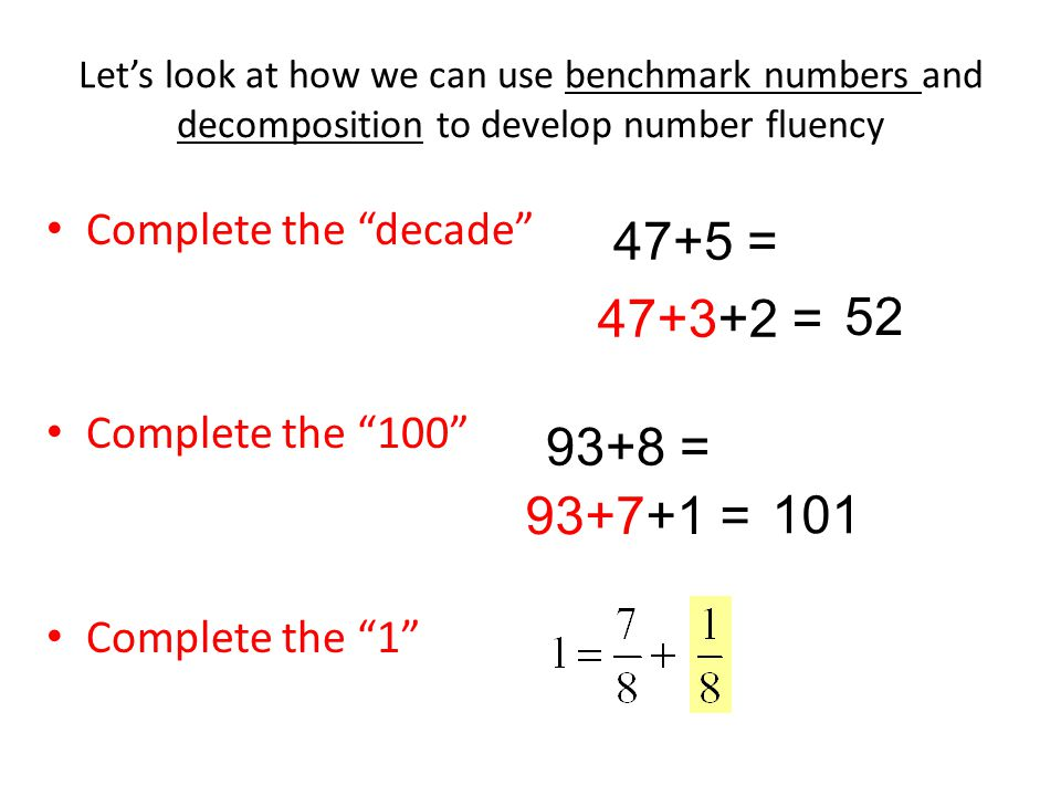 Let's look at how we can use benchmark numbers and decomposition to develop number fluency Complete the decade Complete the 100 Complete the 1 47+5 = 47+3+2 = 52 93+8 = 93+7+1 = 101