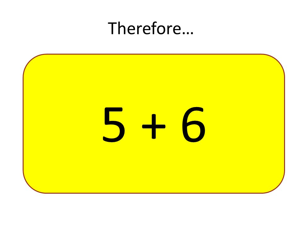 Therefore… 5 + 6