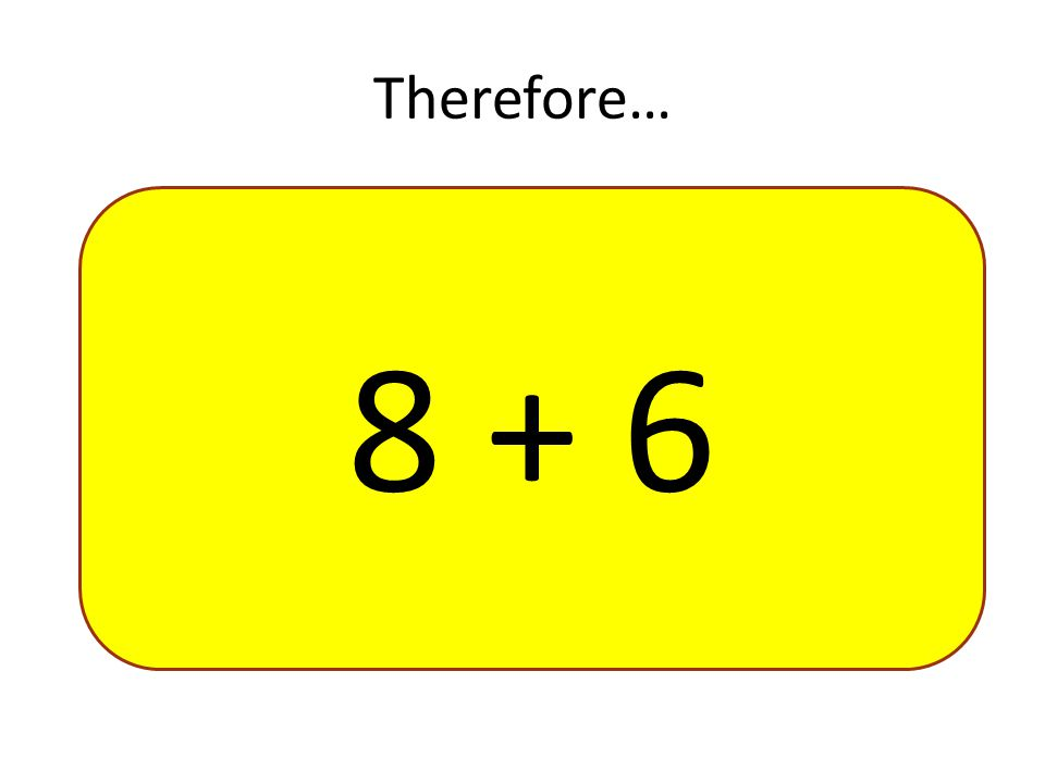Therefore… 8 + 6