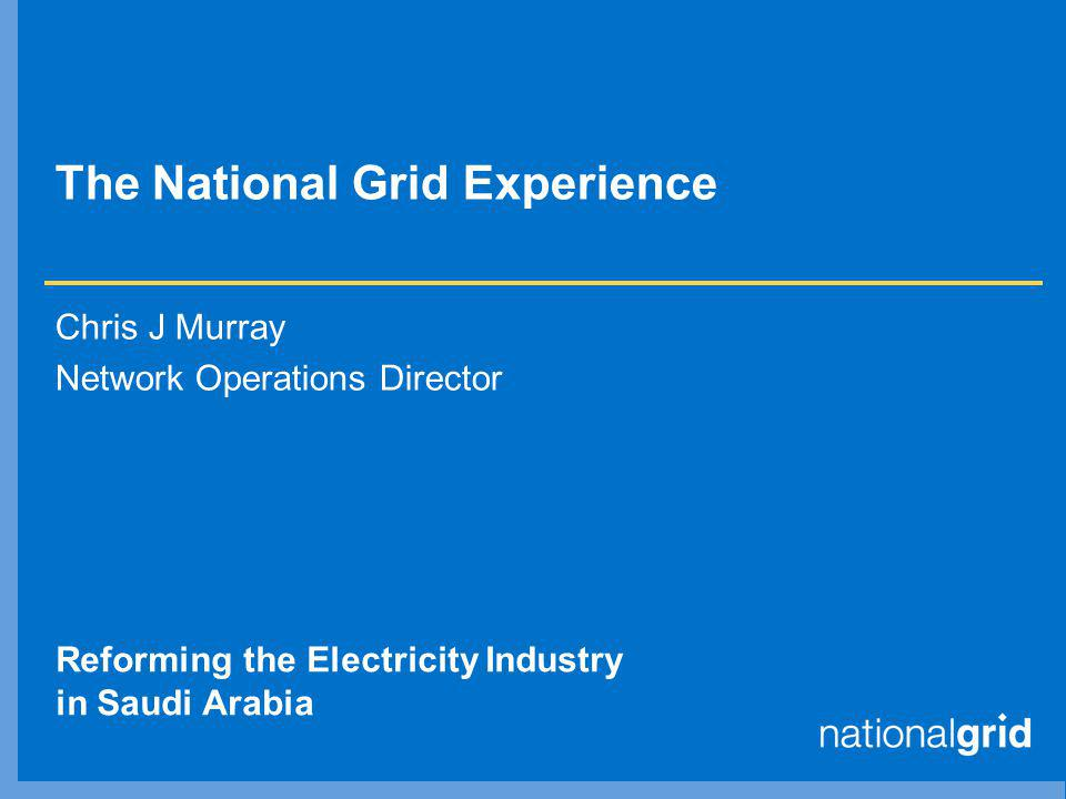 The National Grid Experience Chris J Murray Network Operations Director Reforming the Electricity Industry in Saudi Arabia