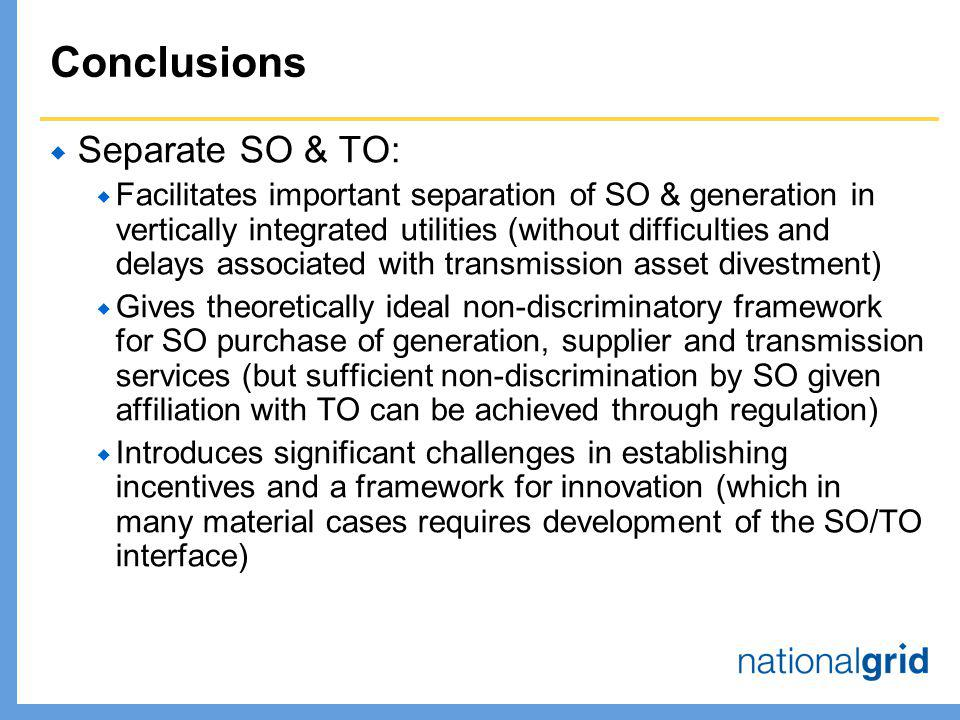 Conclusions  Separate SO & TO:  Facilitates important separation of SO & generation in vertically integrated utilities (without difficulties and delays associated with transmission asset divestment)  Gives theoretically ideal non-discriminatory framework for SO purchase of generation, supplier and transmission services (but sufficient non-discrimination by SO given affiliation with TO can be achieved through regulation)  Introduces significant challenges in establishing incentives and a framework for innovation (which in many material cases requires development of the SO/TO interface)