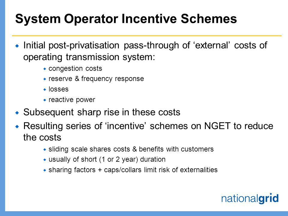 System Operator Incentive Schemes  Initial post-privatisation pass-through of 'external' costs of operating transmission system:  congestion costs  reserve & frequency response  losses  reactive power  Subsequent sharp rise in these costs  Resulting series of 'incentive' schemes on NGET to reduce the costs  sliding scale shares costs & benefits with customers  usually of short (1 or 2 year) duration  sharing factors + caps/collars limit risk of externalities