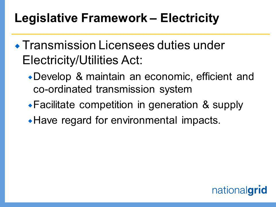 Legislative Framework – Electricity  Transmission Licensees duties under Electricity/Utilities Act:  Develop & maintain an economic, efficient and co-ordinated transmission system  Facilitate competition in generation & supply  Have regard for environmental impacts.