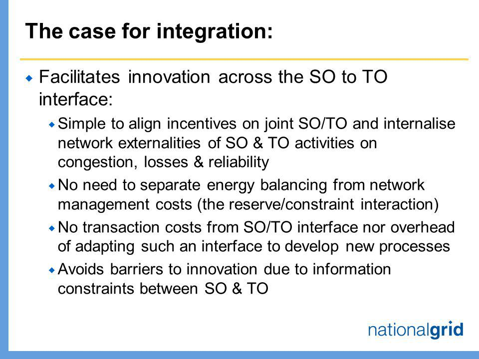 The case for integration:  Facilitates innovation across the SO to TO interface:  Simple to align incentives on joint SO/TO and internalise network externalities of SO & TO activities on congestion, losses & reliability  No need to separate energy balancing from network management costs (the reserve/constraint interaction)  No transaction costs from SO/TO interface nor overhead of adapting such an interface to develop new processes  Avoids barriers to innovation due to information constraints between SO & TO