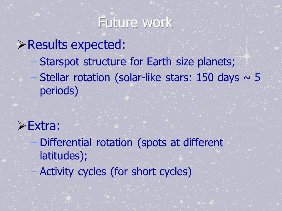  Results expected: –Starspot structure for Earth size planets; –Stellar rotation (solar-like stars: 150 days ~ 5 periods)  Extra: –Differential rota