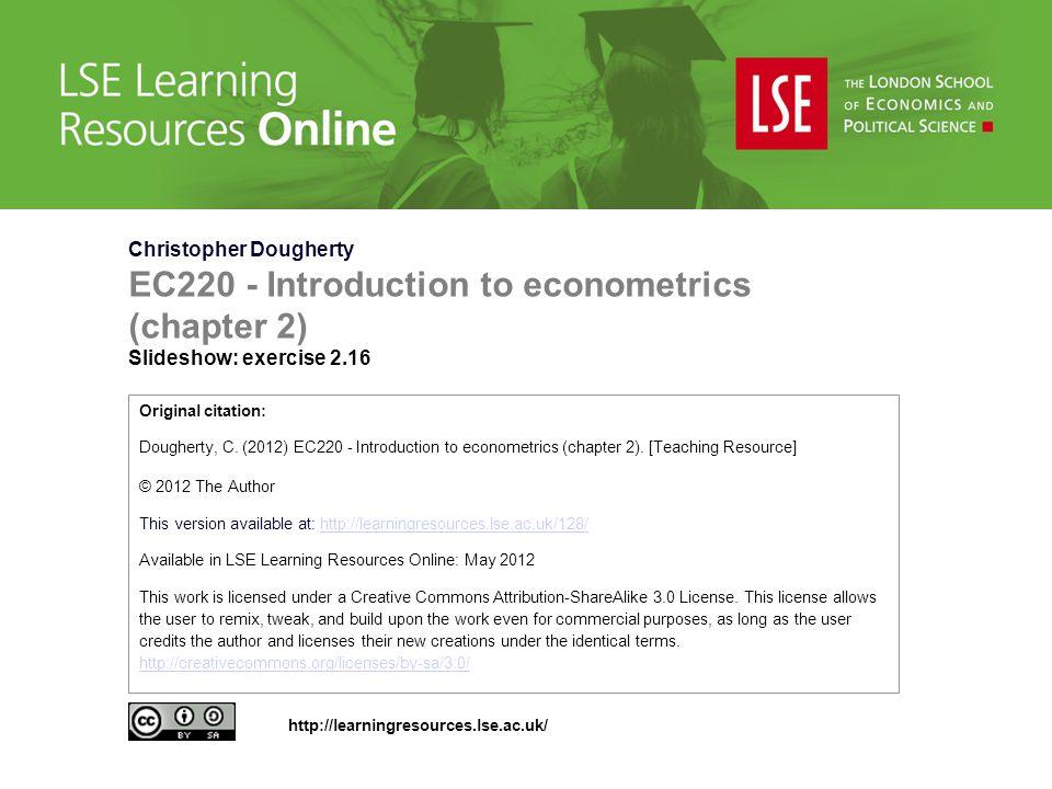 Christopher Dougherty EC220 - Introduction to econometrics (chapter 2) Slideshow: exercise 2.16 Original citation: Dougherty, C.