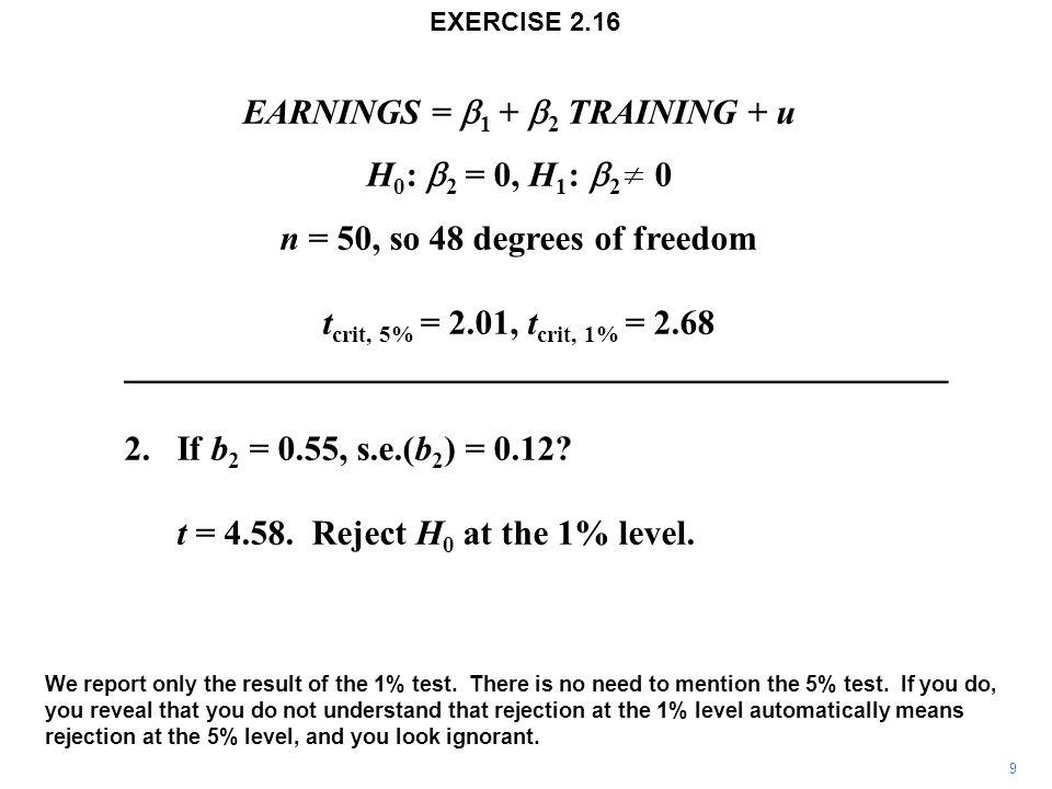 EARNINGS =  1 +  2  TRAINING + u H 0 :  2 = 0, H 1 :  2 0 n = 50, so 48 degrees of freedom t crit, 5% = 2.01, t crit, 1% = 2.68 _________________