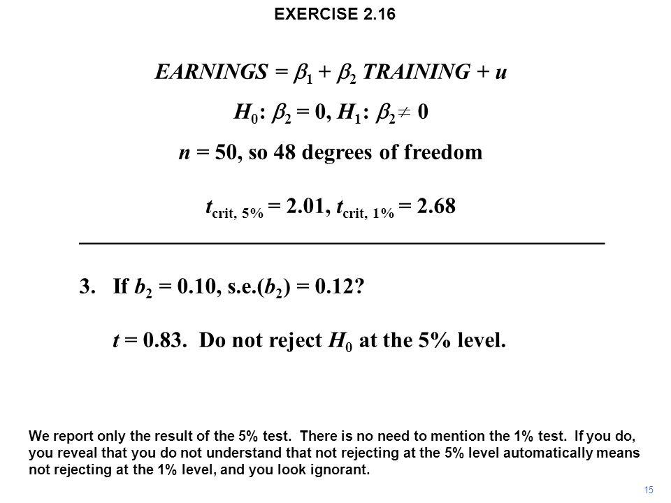 EARNINGS =  1 +  2  TRAINING + u H 0 :  2 = 0, H 1 :  2 0 n = 50, so 48 degrees of freedom t crit, 5% = 2.01, t crit, 1% = 2.68 _______________________________________________ 3.If b 2 = 0.10, s.e.(b 2 ) = 0.12.